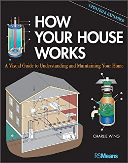 How Your House Works: A Visual Guide to Understanding and Maintaining Your Home, Updated and Expanded (RSMeans) by [Wing, Charlie]