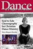 Dance Is Prayer in Motion: Soul to Sole Choreography for Christian Dance Ministry