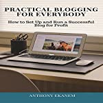 Practical Blogging for Everybody: How to Set Up and Run a Successful Blog for Profit | Anthony Ekanem