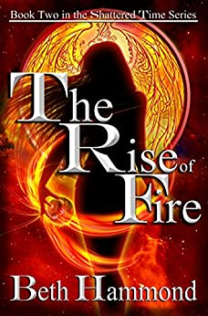 The Rise of Fire: Book Two in the Shattered Time Series by [Hammond, Beth]