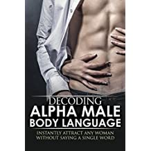 BODY LANGUAGE : Decoding Alpha Male Body Language, Instantly Attract Any Woman Without Saying a Single word. (Body Language 101, Alpha male, Attract woman, ... Seduce Women, Eye Contact, Body Language)