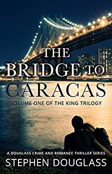 THE BRIDGE TO CARACAS: A DOUGLASS CRIME AND ROMANCE THRILLER SERIES (THE KING TRILOGY Book 1) by [Douglass, Stephen]