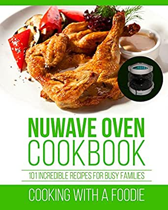 Nuwave Oven Cookbook 101 Incredible Recipes For Busy Families