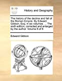 The History of the Decline and Fall of the Roman Empire by Edward Gibbon, Esq in Six Volumes the Sixth Edition, Corrected and Enlarged By, Edward Gibbon, 1170711596