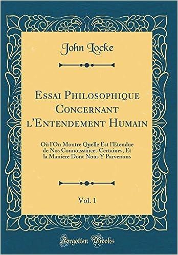 Essai Philosophique Concernant LEntendement Humain Vol 1 Ou LOn Montre Quelle Est LEtendue De Nos Connoissances Certaines Et La Maniere Dont Nous Y