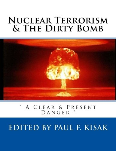 """Nuclear Terrorism & The Dirty Bomb: """" A Clear & Present Danger """" (The Nuclear Threat) (Volume 4)"""