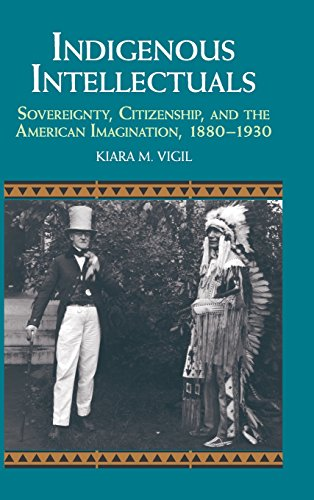 Indigenous Intellectuals: Sovereignty, Citizenship, and the American Imagination, 1880-1930 (Studies in North American I