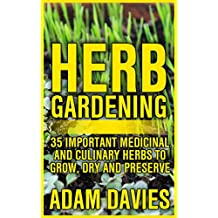 Herb Gardening: 35 Important Medicinal and Culinary Herbs to Grow, Dry and Preserve