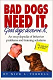 img - for Bad Dogs Need It: Good Dogs Deserve It: An Encyclopedia of Behavior Problems and Training Solutions by Nick L. Terrell (1999-02-04) book / textbook / text book