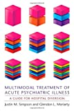 Multimodal Treatment of Acute Psychiatric Illness, Justin M. Simpson and Glendon L. Moriarty, 0231158823