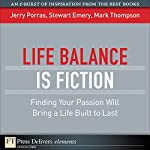 Life Balance Is Fiction: Finding Your Passion Will Bring a Life Built to Last | Jerry Porras,Stewart Emery,Mark Thompson