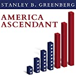 America Ascendant: A Revolutionary Nation's Path to Addressing Its Deepest Problems and Leading the 21st Century | Stanley B. Greenberg