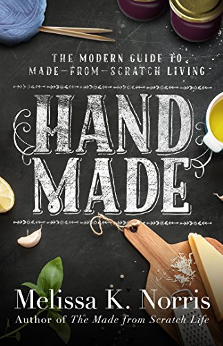 Hand Made: The Modern Woman's Guide to Made-from-Scratch Living by [Norris, Melissa K.]