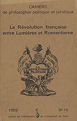 Cahiers de philosophie politique et juridique, N° 16/1989 : La Révolution française entre Lumières et Romantisme