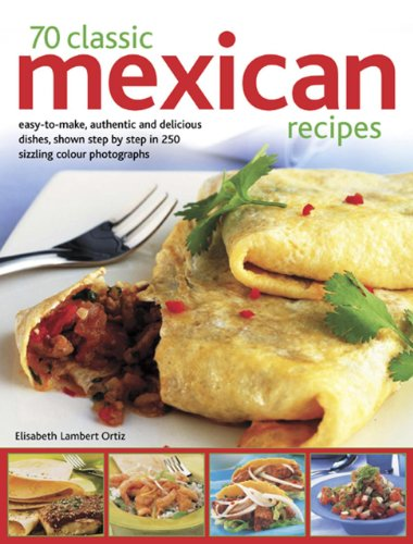 70 Classic Mexican Recipes: Easy-To-Make, Authentic And Delicious Dishes, Shown Step By Step In 250 Sizzling Photographs by Elisabeth Lambert Ortiz