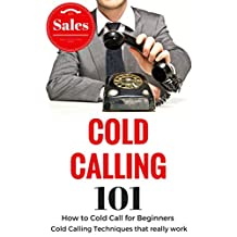 Cold Calling: for beginners - Cold Calling Techniques that work - Cold Calling Tips (Cold Calling Techniques that work for beginners - Cold calling sales Book 1)