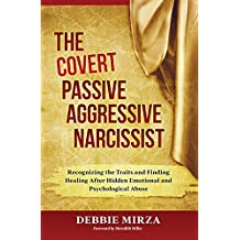 The Covert Passive Aggressive Narcissist: Recognizing the Traits and Finding Healing After Hidden Emotional and Psychological Abuse