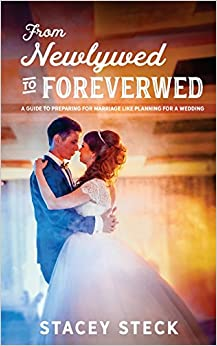 From Newlywed to Foreverwed: A Guide to Preparing for Your Marriage Like Planning for Your Wedding