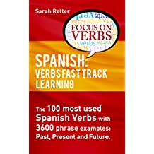 SPANISH: VERBS FAST TRACK LEARNING:: The 100 most used Spanish verbs with 3600 phrase examples: past, present and future (SPANISH: FAST TRACK LEARNING FOR ENGLISH SPEAKERS  Book 11)