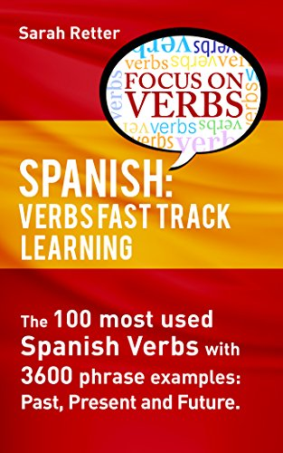 SPANISH: VERBS FAST TRACK LEARNING:: The 100 most used Spanish verbs with 3600 phrase examples: past, present and future (SPANISH: FAST TRACK LEARNING FOR ENGLISH SPEAKERS  Book 11) (Fast Track Learning)