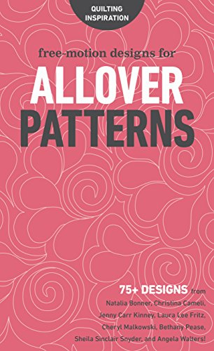 Free-Motion Designs for Allover Patterns: 75+ Designs from Natalia Bonner, Christina Cameli, Jenny Carr Kinney, Laura Lee Fritz, Cheryl Malkowski, ... Sheila Sinclair Snyder, and Angela Walters!