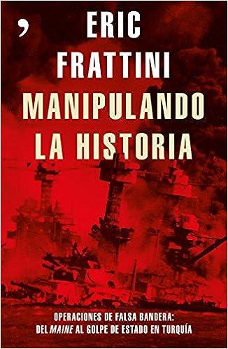 Manipulando la historia: Operaciones de falsa bandera: Del Maine al golpe de Estado en Turquía Fuera de Colección: Amazon.es: Frattini, Eric: Libros