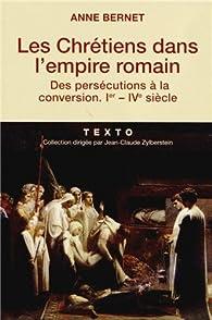 Les Chrétiens dans l'empire romain. Des persécutions à la conversion, Ier-IVe siècle par Anne Bernet