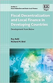 Fiscal Decentralization and Local Finance in Developing Countries: Development from Below (Studies in Fiscal Federalism and State-local Finance series)