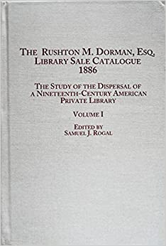 The Rushton M.Dorman, Esq. Library Sale Catalogue (1886): v. 1: The Study of the Dispersal of a Nineteenth-century American Private Library