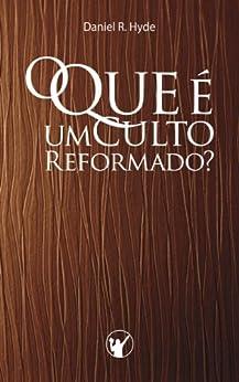 O Que é um Culto Reformado: Por que em uma igreja Reformada o culto é tão diferente da maioria das outras igrejas? por [Hyde, Daniel]
