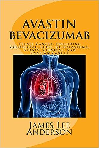 Avastin Bevacizumab Treats Cancer Including Colorectal Lung Glioblastoma Kidney Cervical And Ovarian Cancer Anderson James Lee 9781511531641 Amazon Com Books