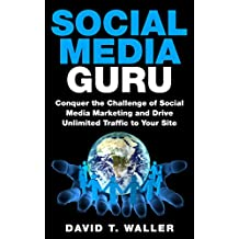 Social Media Guru: Conquer the Challenge of Social Media Marketing and Drive Unlimited Traffic to Your Site