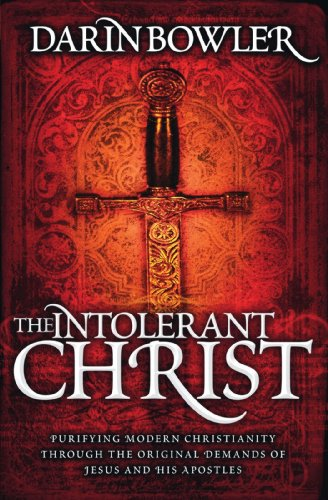 Book: The Intolerant Christ - Purifying Modern Christianity Through the Original Demands of Jesus and His Apostles by Darin Bowler