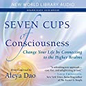 Seven Cups of Consciousness: Change Your Life by Connecting to the Higher Realms Audiobook by Aleya Dao Narrated by Aleya Dao