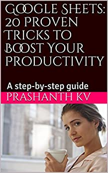 Google Sheets: 20 Proven Tricks to Boost Your Productivity:  A step-by-step guide by [KV, PRASHANTH]