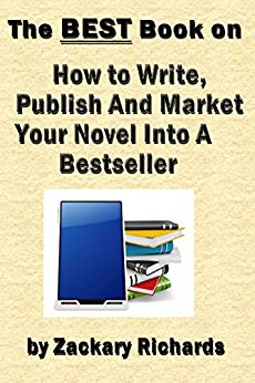 The Best Book on How to Write, Publish and Market Your Novel into a Bestseller by [Richards, Zackary]