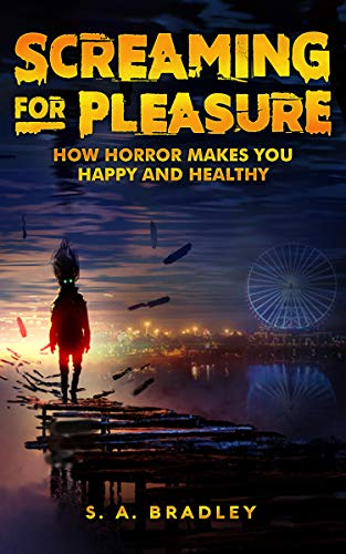 Screaming for Pleasure: How Horror Makes You Happy and Healthy by [Bradley, S.A.]