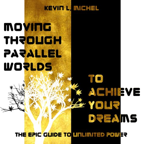 Moving Through Parallel Worlds To Achieve Your Dreams: The Epic Guide To Unlimited Power
