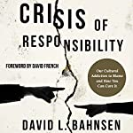 Crisis of Responsibility: Our Cultural Addiction to Blame and How You Can Cure It | David L. Bahnsen