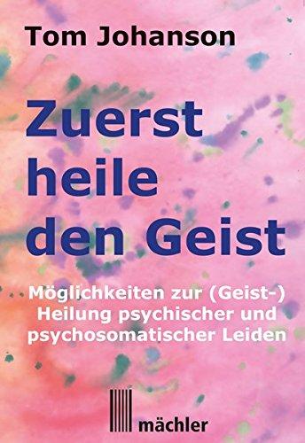 Zuerst heile den Geist: Heilung psychischer und psychosomatischer Leiden. Überarbeitete und verbesserte Neuauflage des Klassikers der Geistheilung.