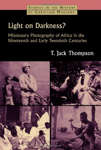 Light on Darkness?: Missionary Photography of Africa in the Nineteenth and Early Twentieth Centuries (Studies in the History of Christian -