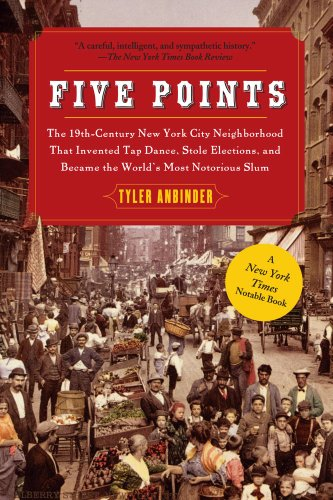 Five Points: The 19th Century New York City Neighborhood that Invented Tap Dance, Stole Elections, and Became the World'