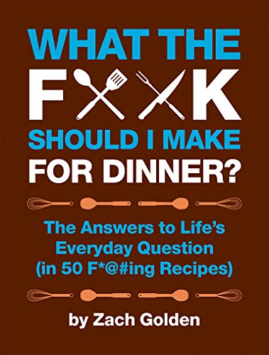 What the F*@# Should I Make for Dinner?: The Answers to Life's Everyday Question (in 50 F*@#ing Recipes) (Dinner Christmas Idea)