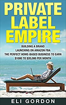 Private Label Empire: Build a Brand - Launch on Amazon FBA - The Perfect Home-Based Business to earn $1000 to $20000 per Month (Amazon FBA, Amazon FBA ... Physical Products, Private Label, FBA) by [Gordon, Eli C.]