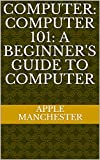 Computer: Computer 101: A Beginner's Guide to Computer