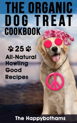 The Organic Dog Treat Cookbook: 25 All-Natural Howling Good Recipes