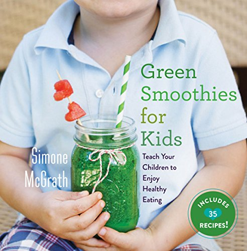 Green Smoothies for Kids: Teach Your Children to Enjoy Healthy Eating by Simone McGrath