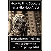 How to Find Success as a Hip Hop Artist - Beats Rhymes And Flow:: How to Become a Rapper/Hip Hop Artist