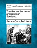 Treatise on the law of arbitration in Scotland, James Campbell Irons, 124002486X