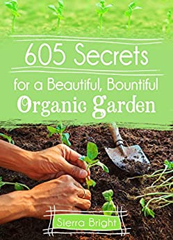 605 Secrets For A Beautiful, Bountiful Organic Garden: Insider Secrets From A Gardening Superstar by [Bright, Sierra]